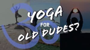 Yoga For Old Dudes