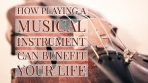 how playing a musical instrument can benefit your life